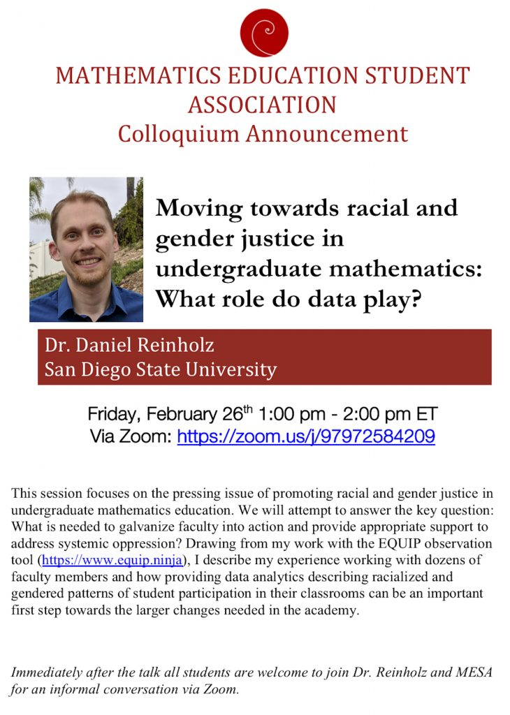 "Flyer for the colloquium. It has a red circle with a curve at the top with the title ""Mathematics Education Student Association Colloquium Announcement."" It is followed by a picture on the left side of a smiling white man with short blonde har in a blue shirt, you can see some palm trees behind him. On the right is the title of the talk: ""Moving towards racial and gender justice in undergraduate mathematics: What role do data play?"" Underneath is a red box with white text inside that says: Dr. Daniel Reinholz, San Diego State University. Below in black font is the date of the event: Friday, February 26 from 1 to 2 pm Eastern time. There is also a Zoom link with the meeting number 97972584209.  Below in smaller font is the abstract of the talk: This session focuses on the pressing issue of promoting racial and gender justice in undergraduate mathematics education. We will attempt to answer the key question: What is needed to galvanize faculty into action and provide appropriate support to address systemic oppression? Drawing from my work with the EQUIP observation tool (https://www.equip.ninja), I describe my experience working with dozens of faculty members and how providing data analytics describing racialized and gendered patterns of student participation in their classrooms can be an important first step towards the larger changes needed in the academy.  After the abstract is additional event info in italics: Immediately after the talk all students are welcome to join Dr. Reinholz and MESA for an informal conversation via Zoom.  If you need additional info and accommodations, please reach out to Aida Alibek via email aida.alibek@uga.edu or by calling 3129257215."